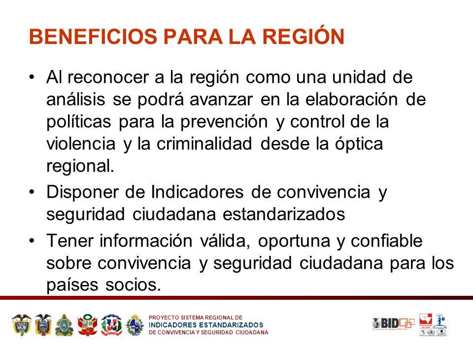 PROYECTO SISTEMA REGIONAL DE INDICADORES ESTANDARIZADOS DE CONVIVENCIA Y SEGURIDAD CIUDADANA BENEFICIOS PARA LA REGIÓN Al reconocer a la región como u