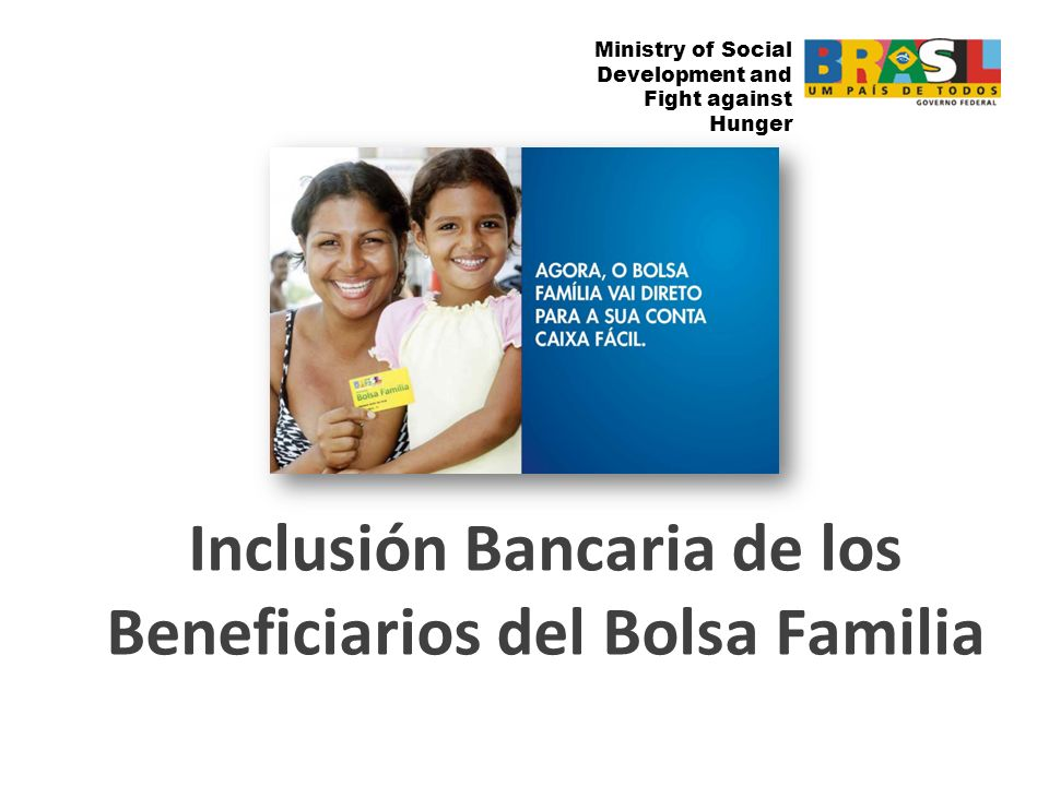 Ministry of Social Development and Fight against the Hunger Ministry of Social Development and Fight against Hunger Inclusión Bancaria de los Beneficiarios del Bolsa Familia