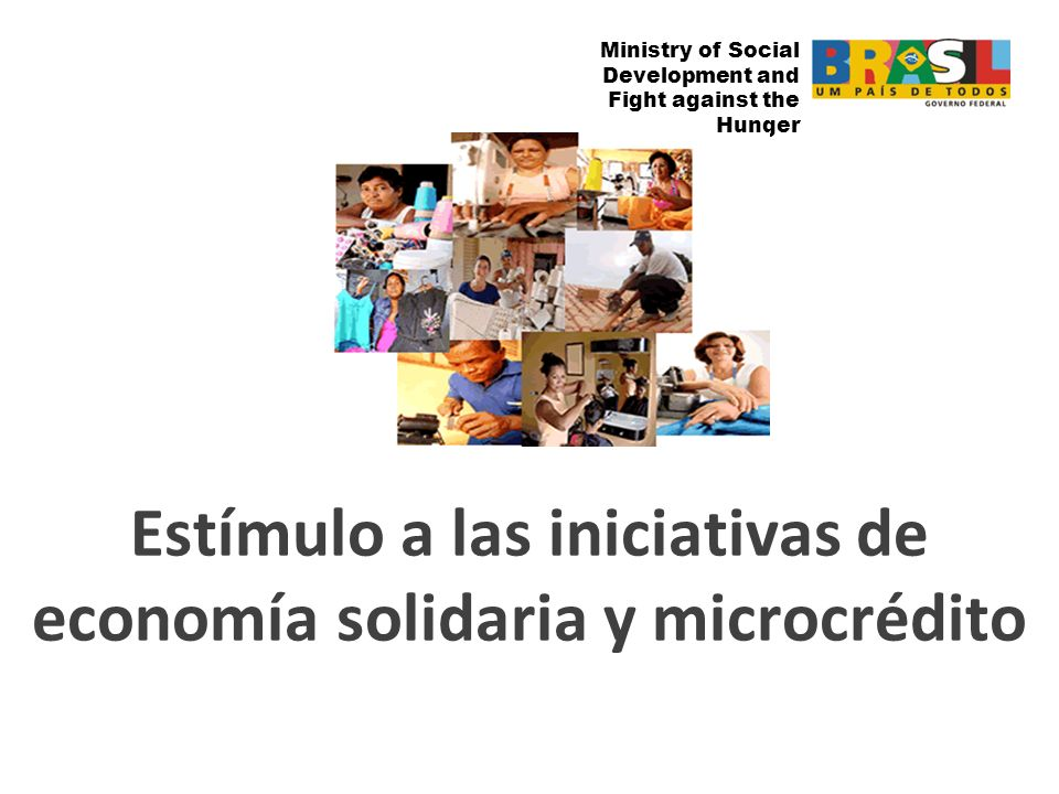 Ministry of Social Development and Fight against the Hunger Estímulo a las iniciativas de economía solidaria y microcrédito