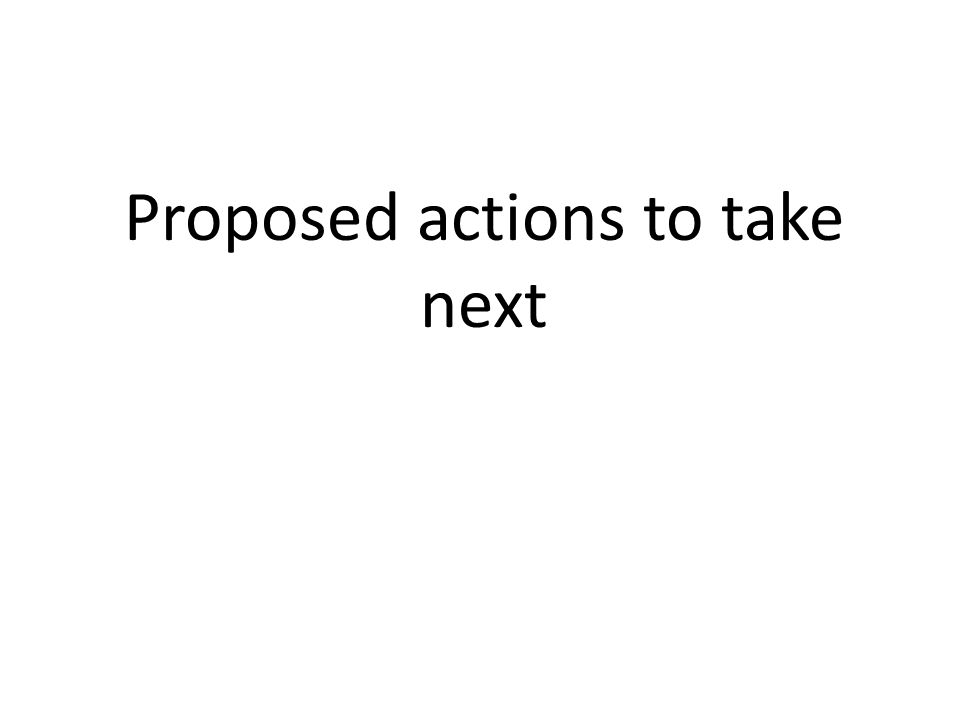 Proposed actions to take next