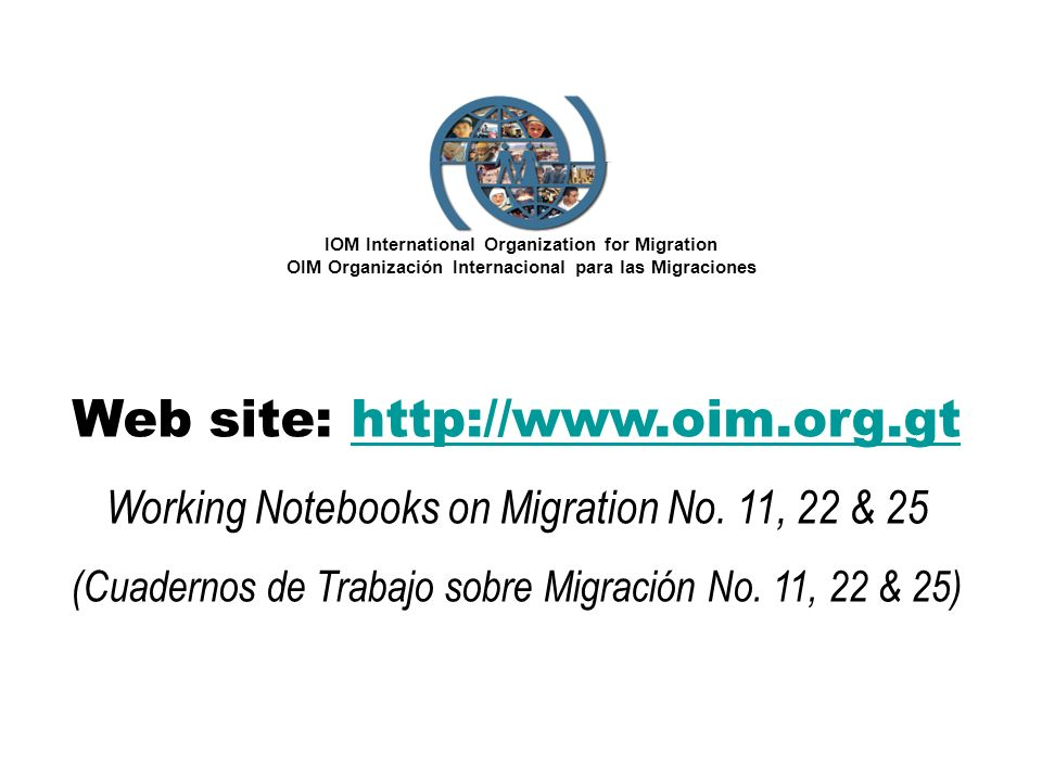 IOM International Organization for Migration OIM Organización Internacional para las Migraciones Web site: http://www.oim.org.gthttp://www.oim.org.gt Working Notebooks on Migration No.