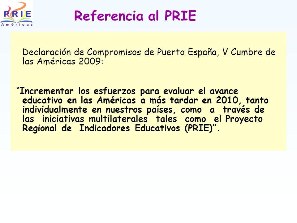 Referencia al PRIE Declaración de Compromisos de Puerto España, V Cumbre de las Américas 2009: Incrementar los esfuerzos para evaluar el avance educativo en las Américas a más tardar en 2010, tanto individualmente en nuestros países, como a través de las iniciativas multilaterales tales como el Proyecto Regional de Indicadores Educativos (PRIE).