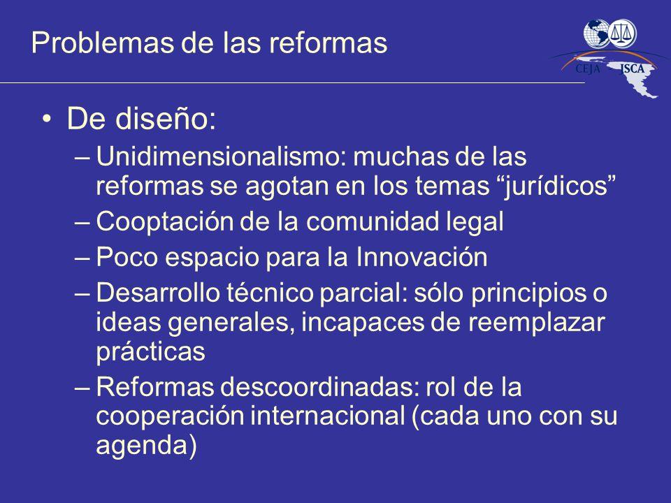Problemas de las reformas De diseño: –Unidimensionalismo: muchas de las reformas se agotan en los temas jurídicos –Cooptación de la comunidad legal –P