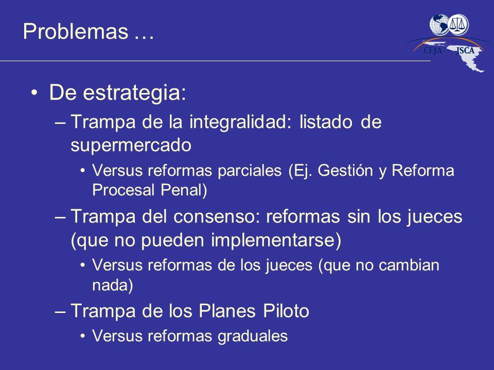 Problemas … De estrategia: –Trampa de la integralidad: listado de supermercado Versus reformas parciales (Ej. Gestión y Reforma Procesal Penal) –Tramp