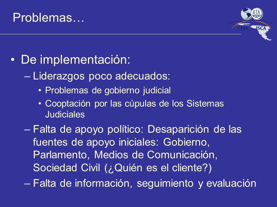 Problemas… De implementación: –Liderazgos poco adecuados: Problemas de gobierno judicial Cooptación por las cúpulas de los Sistemas Judiciales –Falta