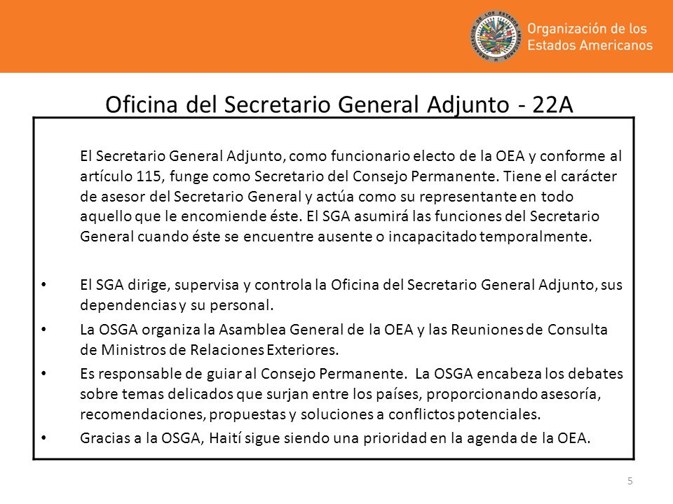 5 Oficina del Secretario General Adjunto - 22A El Secretario General Adjunto, como funcionario electo de la OEA y conforme al artículo 115, funge como
