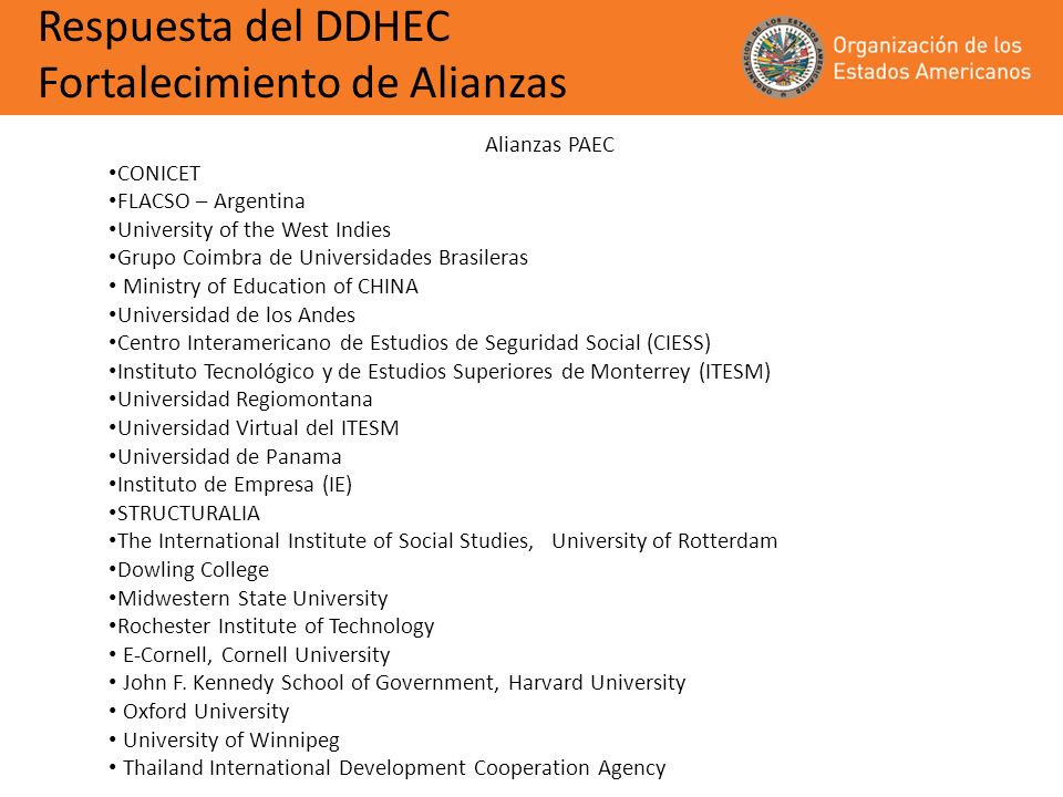Alianzas PAEC CONICET FLACSO – Argentina University of the West Indies Grupo Coimbra de Universidades Brasileras Ministry of Education of CHINA Universidad de los Andes Centro Interamericano de Estudios de Seguridad Social (CIESS) Instituto Tecnológico y de Estudios Superiores de Monterrey (ITESM) Universidad Regiomontana Universidad Virtual del ITESM Universidad de Panama Instituto de Empresa (IE) STRUCTURALIA The International Institute of Social Studies, University of Rotterdam Dowling College Midwestern State University Rochester Institute of Technology E-Cornell, Cornell University John F.