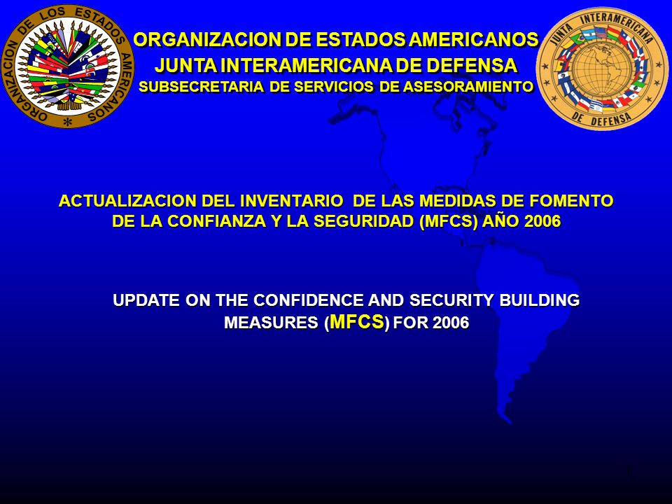 1 ORGANIZACION DE ESTADOS AMERICANOS JUNTA INTERAMERICANA DE DEFENSA SUBSECRETARIA DE SERVICIOS DE ASESORAMIENTO ACTUALIZACION DEL INVENTARIO DE LAS MEDIDAS DE FOMENTO DE LA CONFIANZA Y LA SEGURIDAD (MFCS) AÑO 2006 UPDATE ON THE CONFIDENCE AND SECURITY BUILDING MEASURES ( MFCS ) FOR 2006