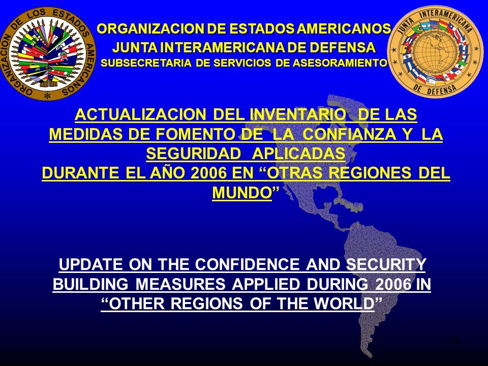 18 ORGANIZACION DE ESTADOS AMERICANOS JUNTA INTERAMERICANA DE DEFENSA SUBSECRETARIA DE SERVICIOS DE ASESORAMIENTO ACTUALIZACION DEL INVENTARIO DE LAS MEDIDAS DE FOMENTO DE LA CONFIANZA Y LA SEGURIDAD APLICADAS DURANTE EL AÑO 2006 EN OTRAS REGIONES DEL MUNDO UPDATE ON THE CONFIDENCE AND SECURITY BUILDING MEASURES APPLIED DURING 2006 IN OTHER REGIONS OF THE WORLD