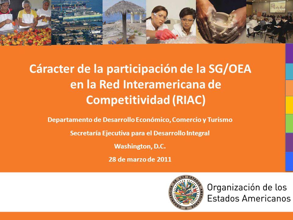 1 Cáracter de la participación de la SG/OEA en la Red Interamericana de Competitividad (RIAC) Departamento de Desarrollo Económico, Comercio y Turismo