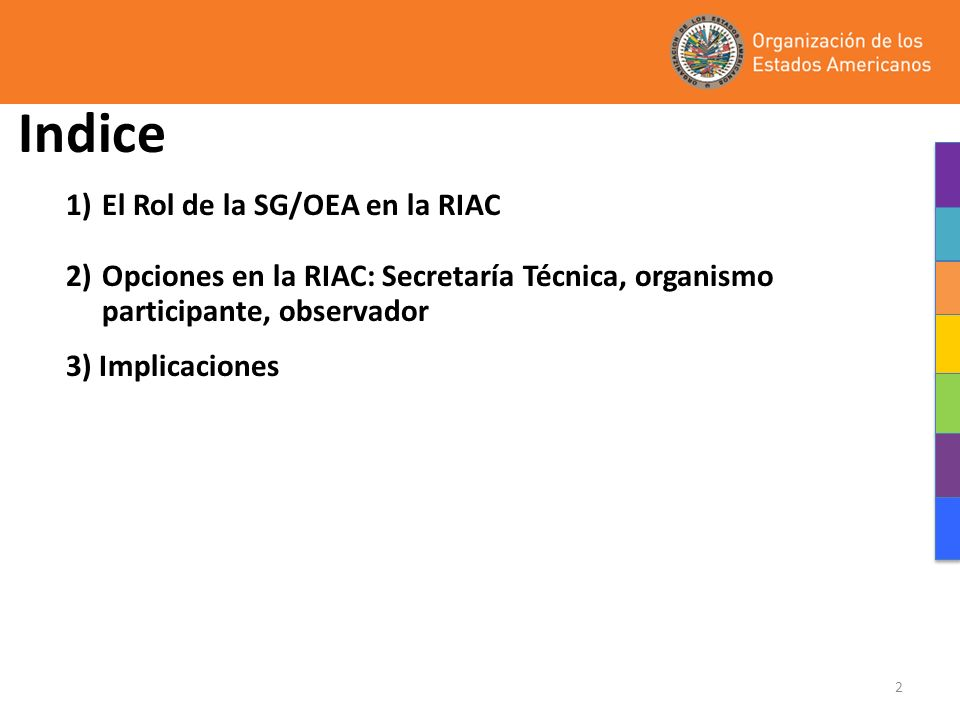 2 Indice 1)El Rol de la SG/OEA en la RIAC 2)Opciones en la RIAC: Secretaría Técnica, organismo participante, observador 3) Implicaciones