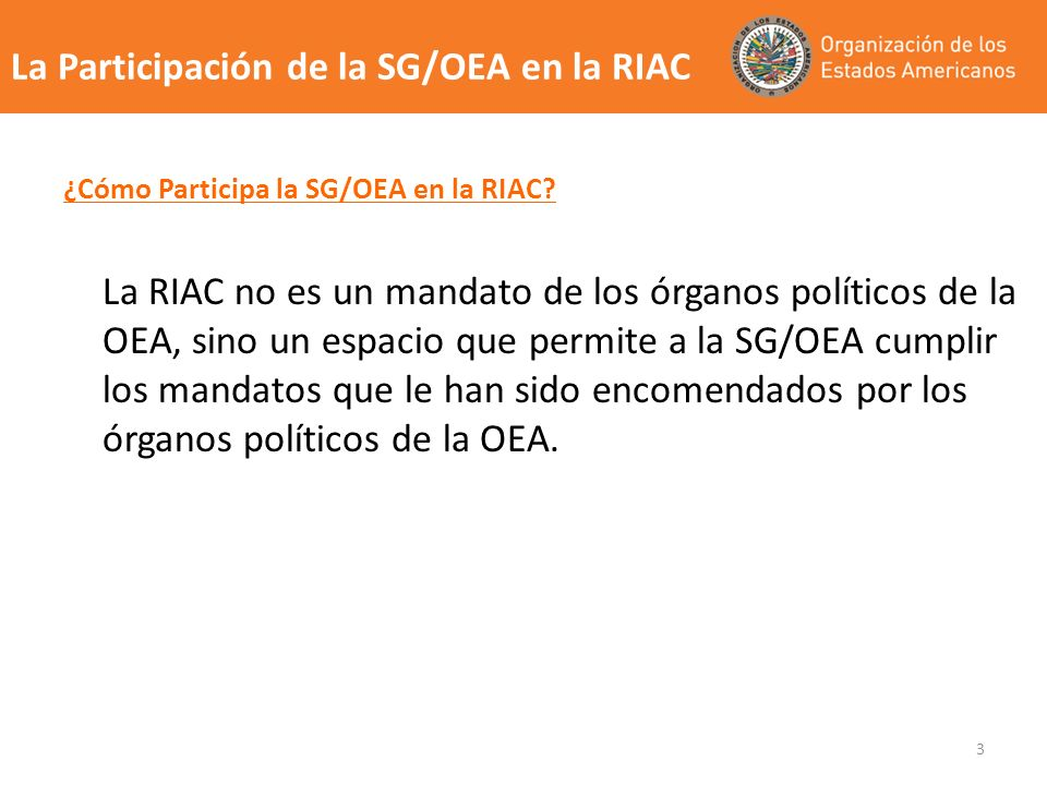 3 ¿Cómo Participa la SG/OEA en la RIAC? La RIAC no es un mandato de los órganos políticos de la OEA, sino un espacio que permite a la SG/OEA cumplir l