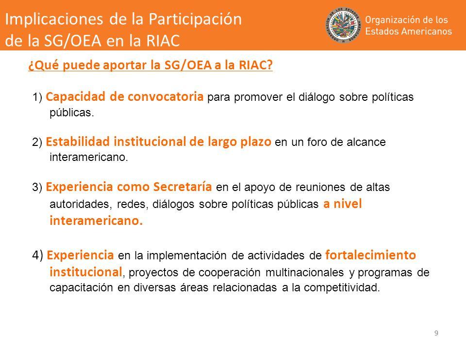 9 ¿Qué puede aportar la SG/OEA a la RIAC? 1) Capacidad de convocatoria para promover el diálogo sobre políticas públicas. 2) Estabilidad institucional