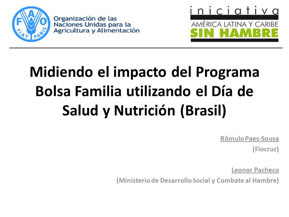 Midiendo el impacto del Programa Bolsa Familia utilizando el Día de Salud y Nutrición (Brasil) Rômulo Paes-Sousa (Fiocruz) Leonor Pacheco (Ministerio de Desarrollo Social y Combate al Hambre)