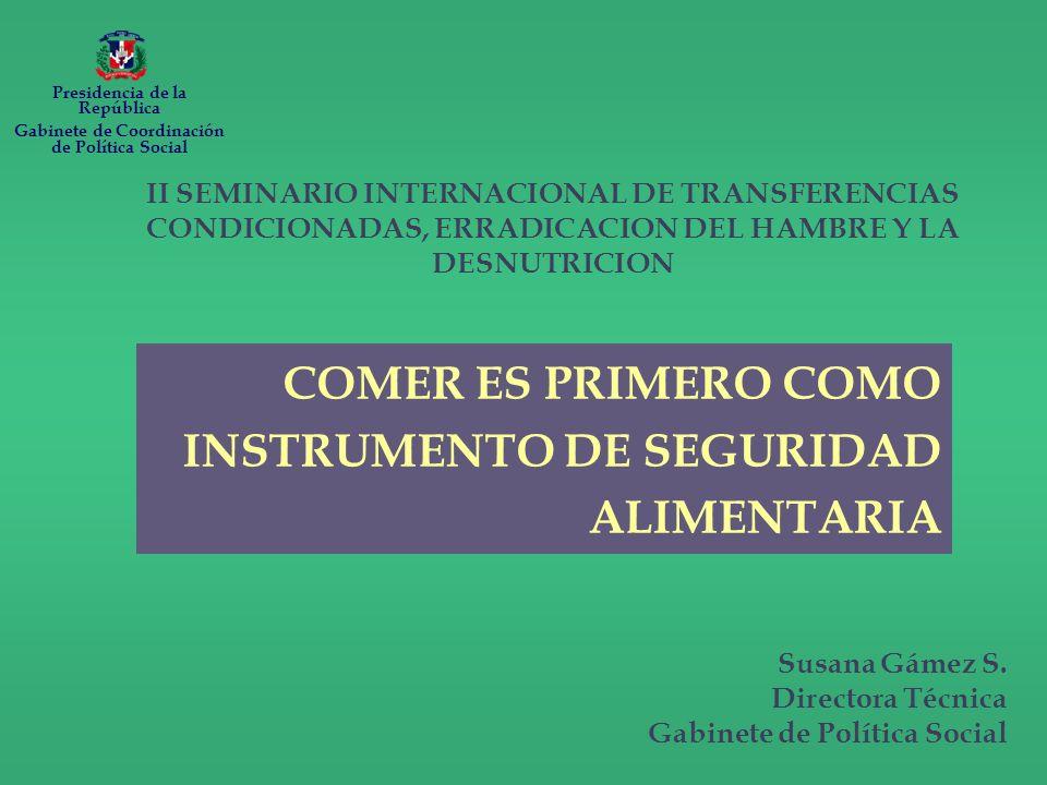 II SEMINARIO INTERNACIONAL DE TRANSFERENCIAS CONDICIONADAS, ERRADICACION DEL HAMBRE Y LA DESNUTRICION COMER ES PRIMERO COMO INSTRUMENTO DE SEGURIDAD ALIMENTARIA Susana Gámez S.