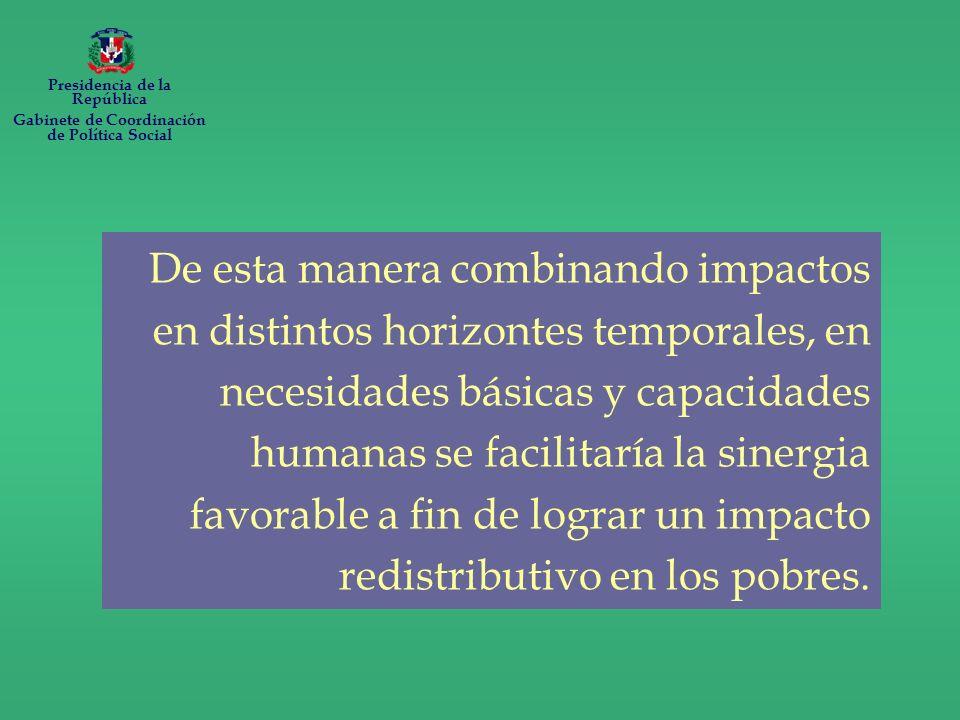 De esta manera combinando impactos en distintos horizontes temporales, en necesidades básicas y capacidades humanas se facilitaría la sinergia favorable a fin de lograr un impacto redistributivo en los pobres.