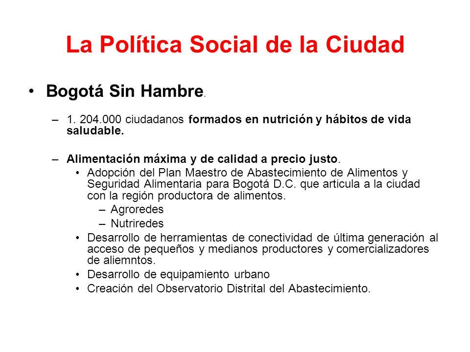 La Política Social de la Ciudad Bogotá Sin Hambre. –1. 204.000 ciudadanos formados en nutrición y hábitos de vida saludable. –Alimentación máxima y de