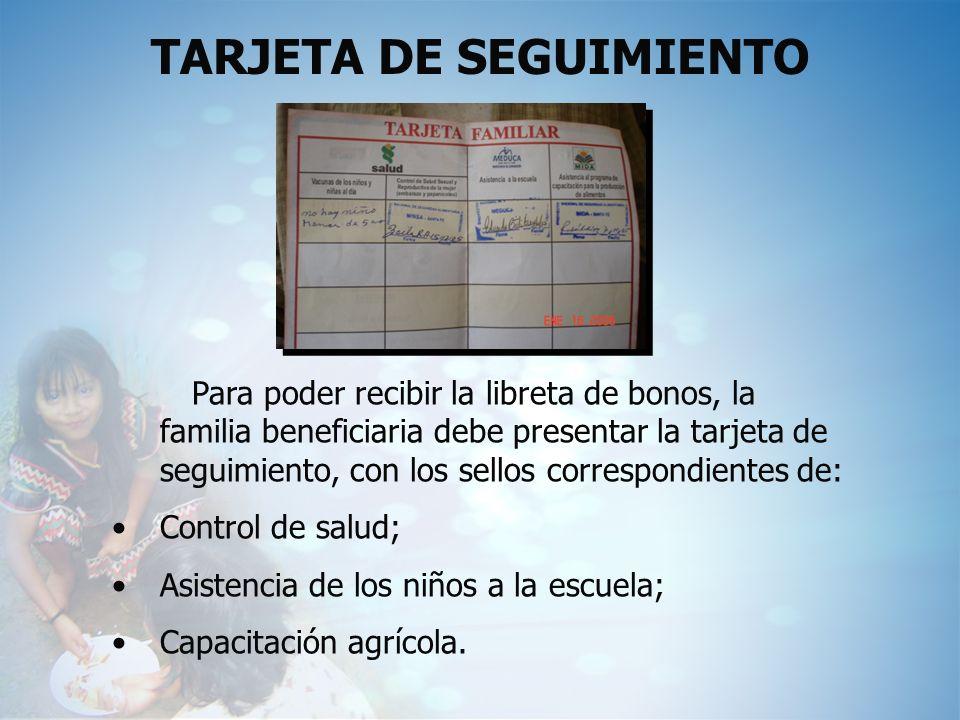 TARJETA DE SEGUIMIENTO Para poder recibir la libreta de bonos, la familia beneficiaria debe presentar la tarjeta de seguimiento, con los sellos corres