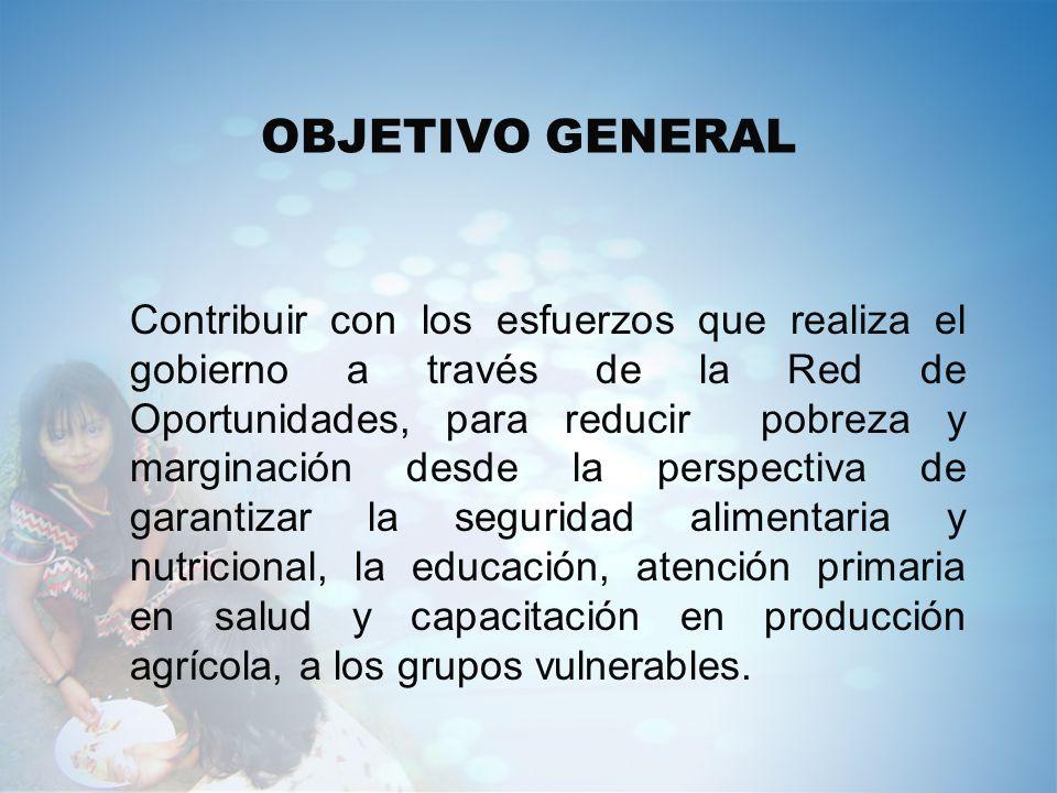 OBJETIVO GENERAL Contribuir con los esfuerzos que realiza el gobierno a través de la Red de Oportunidades, para reducir pobreza y marginación desde la
