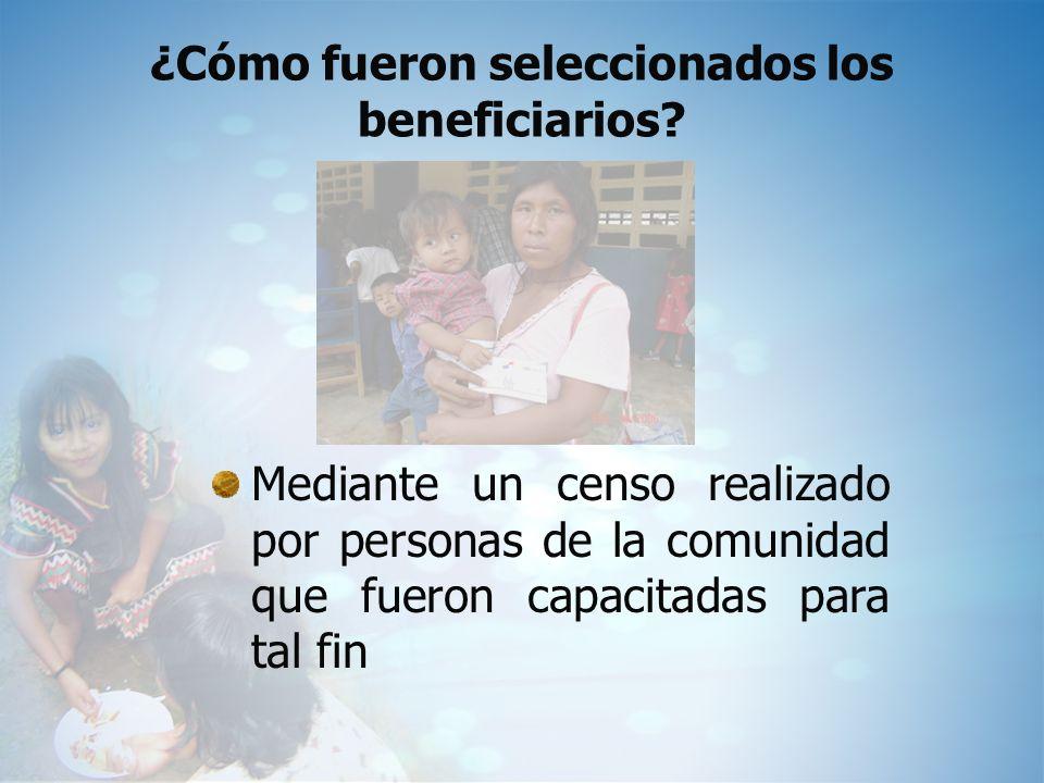 ¿Cómo fueron seleccionados los beneficiarios? Mediante un censo realizado por personas de la comunidad que fueron capacitadas para tal fin
