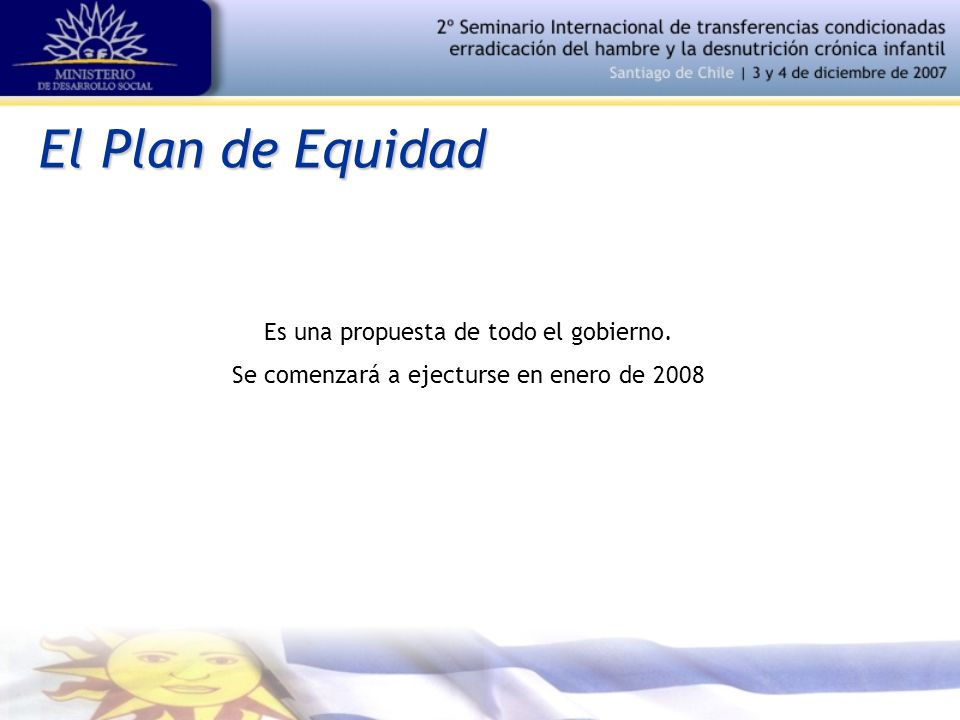 El Plan de Equidad Es una propuesta de todo el gobierno. Se comenzará a ejecturse en enero de 2008