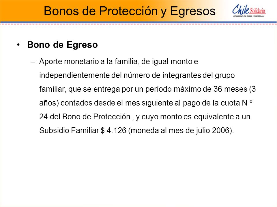 Bonos de Protección y Egresos Bono de Egreso –Aporte monetario a la familia, de igual monto e independientemente del número de integrantes del grupo familiar, que se entrega por un período máximo de 36 meses (3 años) contados desde el mes siguiente al pago de la cuota N º 24 del Bono de Protección, y cuyo monto es equivalente a un Subsidio Familiar $ 4.126 (moneda al mes de julio 2006).