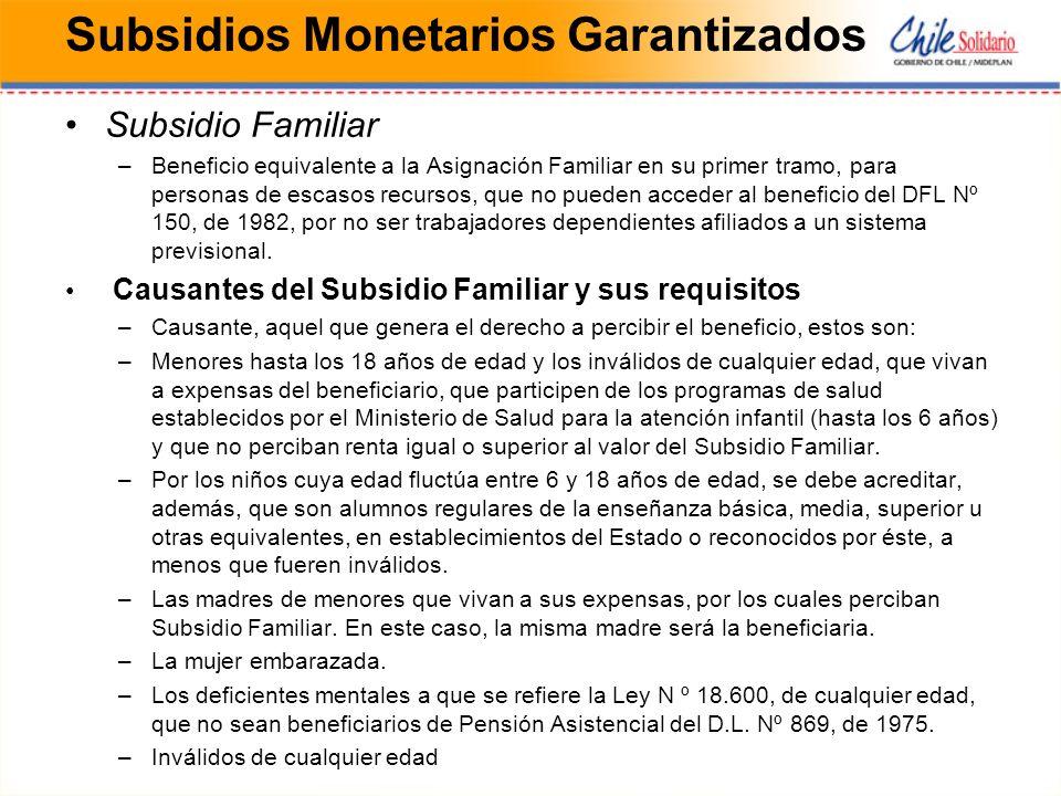 Subsidios Monetarios Garantizados Subsidio Familiar –Beneficio equivalente a la Asignación Familiar en su primer tramo, para personas de escasos recursos, que no pueden acceder al beneficio del DFL Nº 150, de 1982, por no ser trabajadores dependientes afiliados a un sistema previsional.