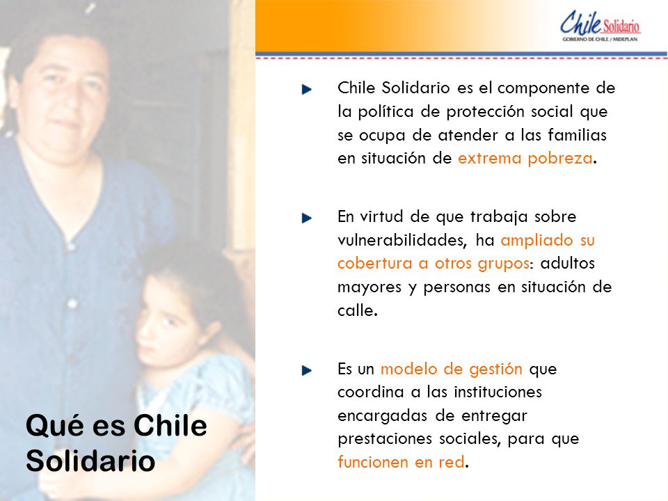 Chile Solidario es el componente de la política de protección social que se ocupa de atender a las familias en situación de extrema pobreza. En virtud