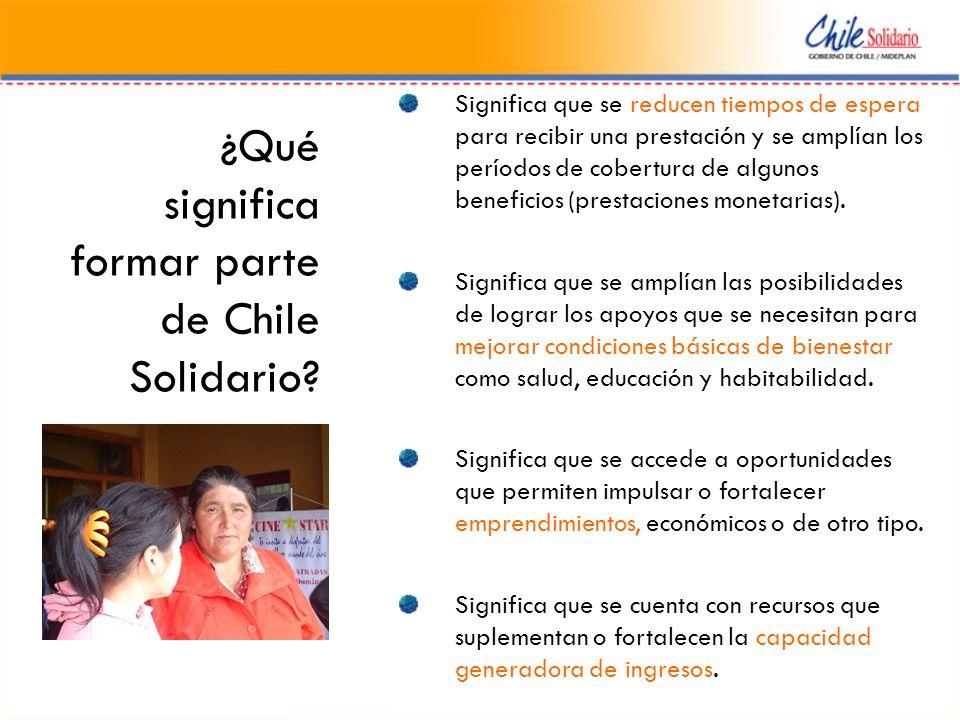 ¿Qué significa formar parte de Chile Solidario? Significa que se reducen tiempos de espera para recibir una prestación y se amplían los períodos de co