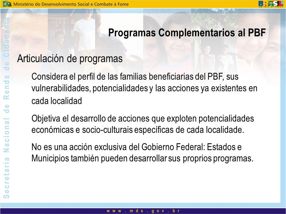 Programas Complementarios al PBF Articulación de programas Considera el perfil de las familias beneficiarias del PBF, sus vulnerabilidades, potencialidades y las acciones ya existentes en cada localidad Objetiva el desarrollo de acciones que exploten potencialidades económicas e socio-culturais específicas de cada localidade.