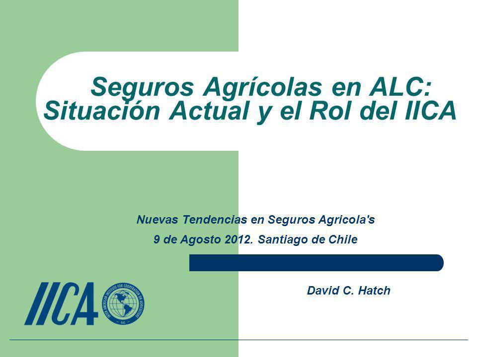 Seguros Agrícolas en ALC: Situación Actual y el Rol del IICA David C. Hatch Nuevas Tendencias en Seguros Agricola's 9 de Agosto 2012. Santiago de Chil