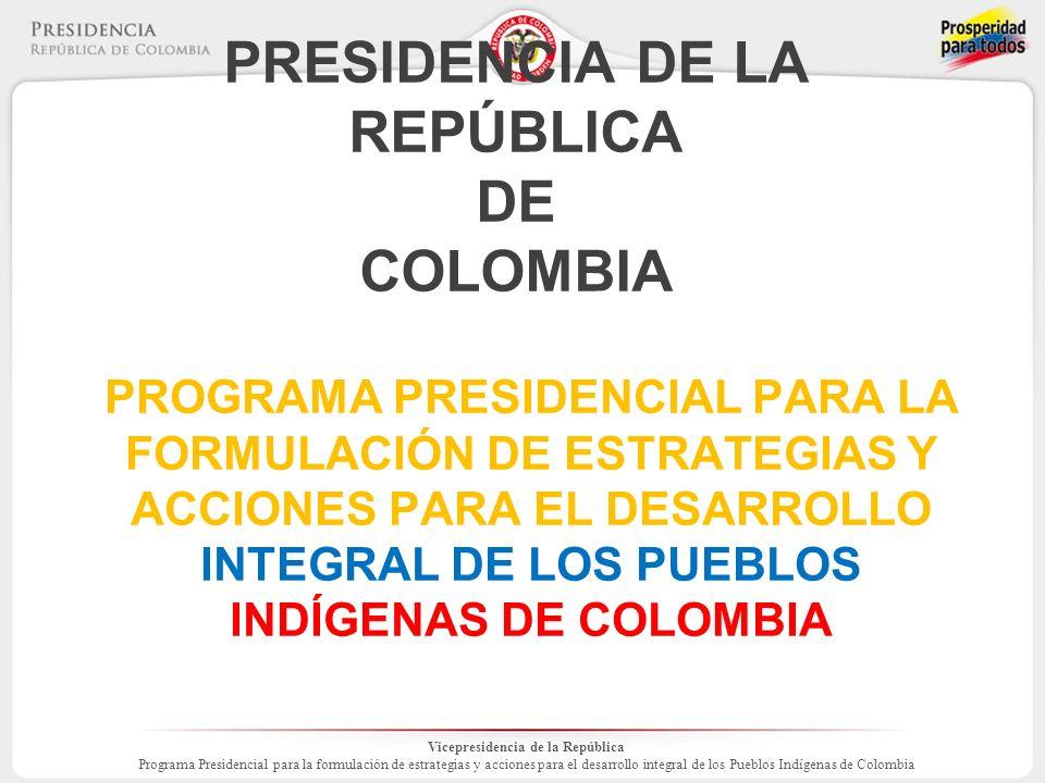 Vicepresidencia de la República Programa Presidencial para la formulación de estrategias y acciones para el desarrollo integral de los Pueblos Indígenas de Colombia PRESIDENCIA DE LA REPÚBLICA DE COLOMBIA PROGRAMA PRESIDENCIAL PARA LA FORMULACIÓN DE ESTRATEGIAS Y ACCIONES PARA EL DESARROLLO INTEGRAL DE LOS PUEBLOS INDÍGENAS DE COLOMBIA