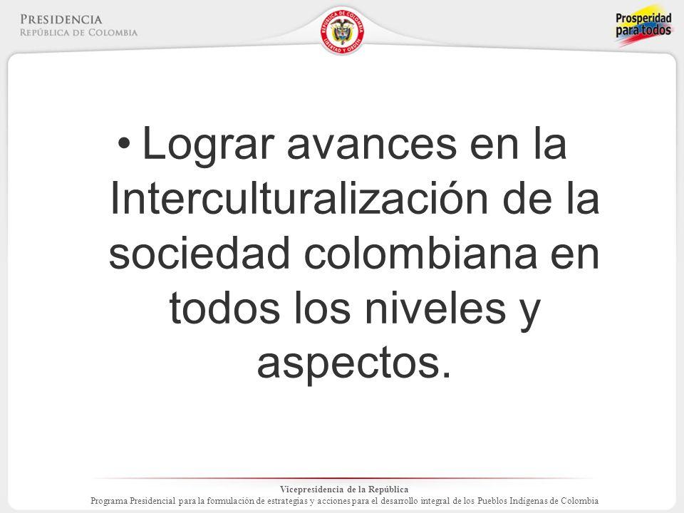 Vicepresidencia de la República Programa Presidencial para la formulación de estrategias y acciones para el desarrollo integral de los Pueblos Indígenas de Colombia Lograr avances en la Interculturalización de la sociedad colombiana en todos los niveles y aspectos.