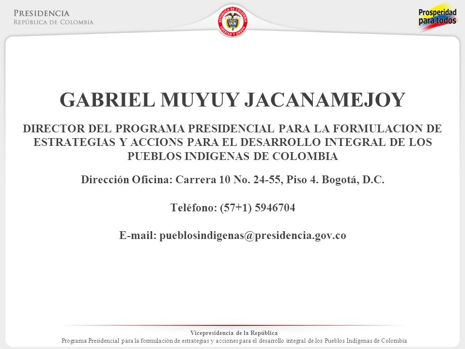 Vicepresidencia de la República Programa Presidencial para la formulación de estrategias y acciones para el desarrollo integral de los Pueblos Indígenas de Colombia GABRIEL MUYUY JACANAMEJOY DIRECTOR DEL PROGRAMA PRESIDENCIAL PARA LA FORMULACION DE ESTRATEGIAS Y ACCIONS PARA EL DESARROLLO INTEGRAL DE LOS PUEBLOS INDIGENAS DE COLOMBIA Dirección Oficina: Carrera 10 No.