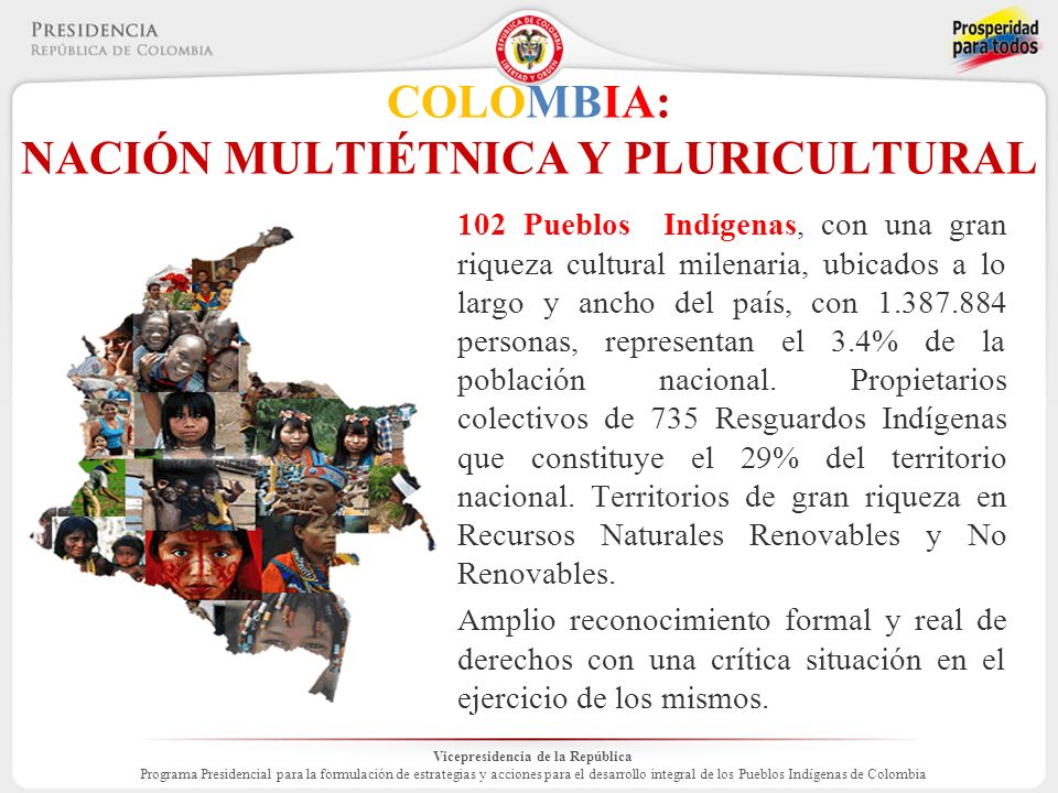 Vicepresidencia de la República Programa Presidencial para la formulación de estrategias y acciones para el desarrollo integral de los Pueblos Indígenas de Colombia COLOMBIA: NACIÓN MULTIÉTNICA Y PLURICULTURAL 102 Pueblos Indígenas, con una gran riqueza cultural milenaria, ubicados a lo largo y ancho del país, con 1.387.884 personas, representan el 3.4% de la población nacional.
