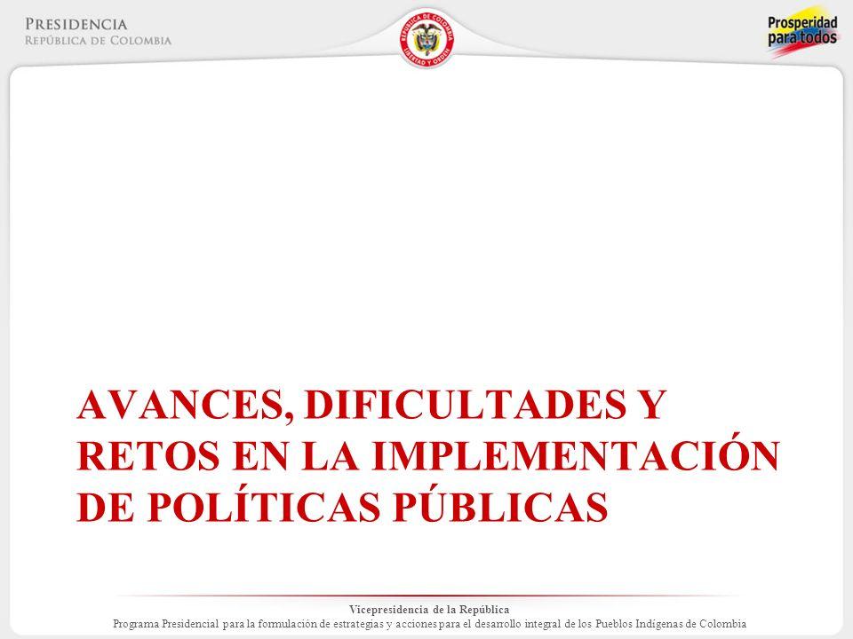 Vicepresidencia de la República Programa Presidencial para la formulación de estrategias y acciones para el desarrollo integral de los Pueblos Indígenas de Colombia AVANCES, DIFICULTADES Y RETOS EN LA IMPLEMENTACIÓN DE POLÍTICAS PÚBLICAS