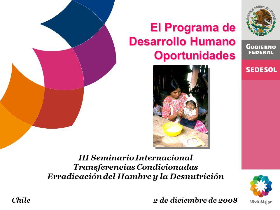 El Programa de Desarrollo Humano Oportunidades III Seminario Internacional Transferencias Condicionadas Erradicación del Hambre y la Desnutrición Chil