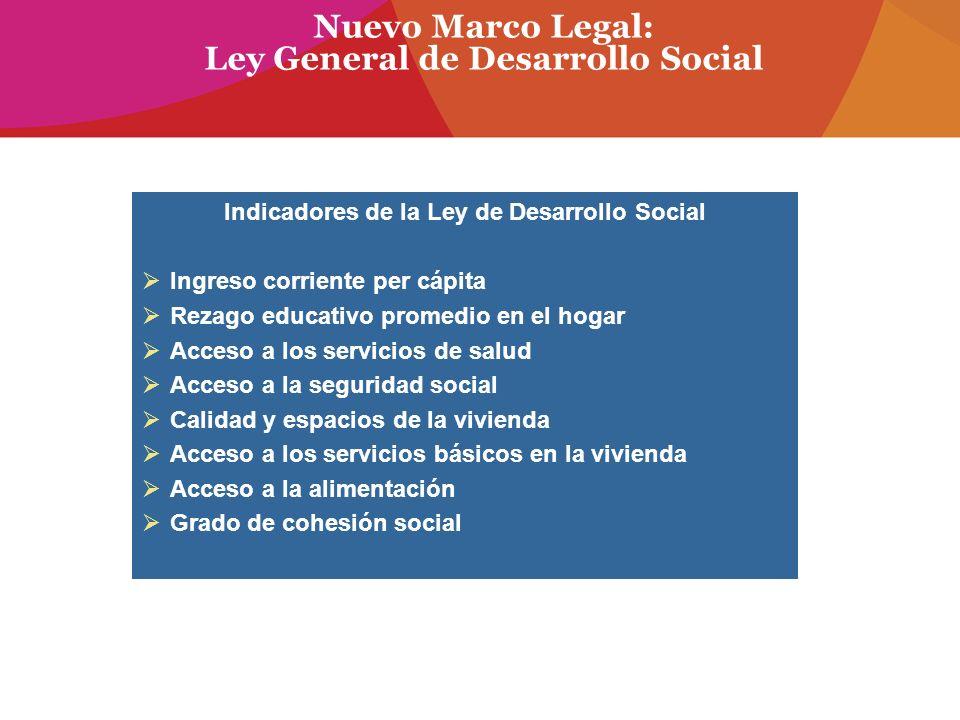 Nuevo Marco Legal: Ley General de Desarrollo Social Indicadores de la Ley de Desarrollo Social Ingreso corriente per cápita Rezago educativo promedio