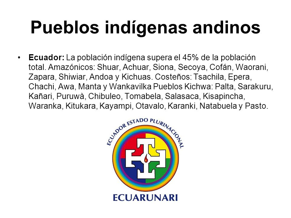 Pueblos indígenas andinos Ecuador: La población indígena supera el 45% de la población total. Amazónicos: Shuar, Achuar, Siona, Secoya, Cofán, Waorani