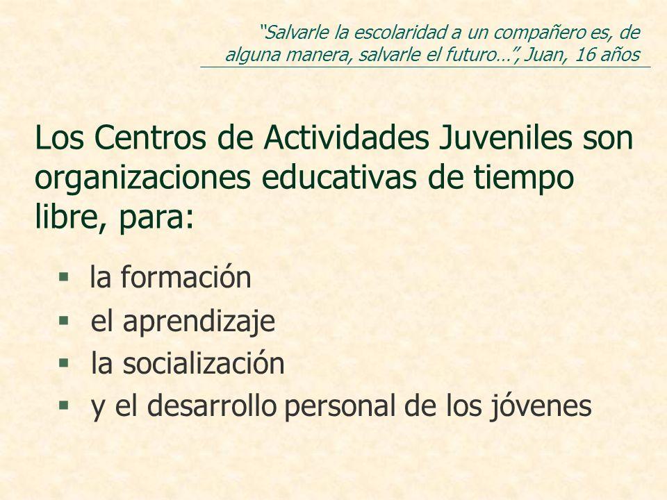 Los Centros de Actividades Juveniles son organizaciones educativas de tiempo libre, para: la formación § el aprendizaje § la socialización § y el desarrollo personal de los jóvenes Salvarle la escolaridad a un compañero es, de alguna manera, salvarle el futuro…, Juan, 16 años