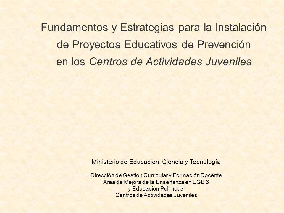 Fundamentos y Estrategias para la Instalación de Proyectos Educativos de Prevención en los Centros de Actividades Juveniles Ministerio de Educación, Ciencia y Tecnología Dirección de Gestión Curricular y Formación Docente Área de Mejora de la Enseñanza en EGB 3 y Educación Polimodal Centros de Actividades Juveniles