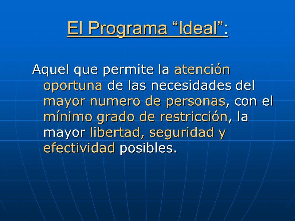 El Programa Ideal: Aquel que permite la atención oportuna de las necesidades del mayor numero de personas, con el mínimo grado de restricción, la mayo