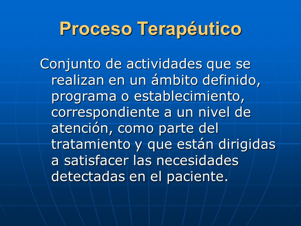 Proceso Terapéutico Conjunto de actividades que se realizan en un ámbito definido, programa o establecimiento, correspondiente a un nivel de atención,