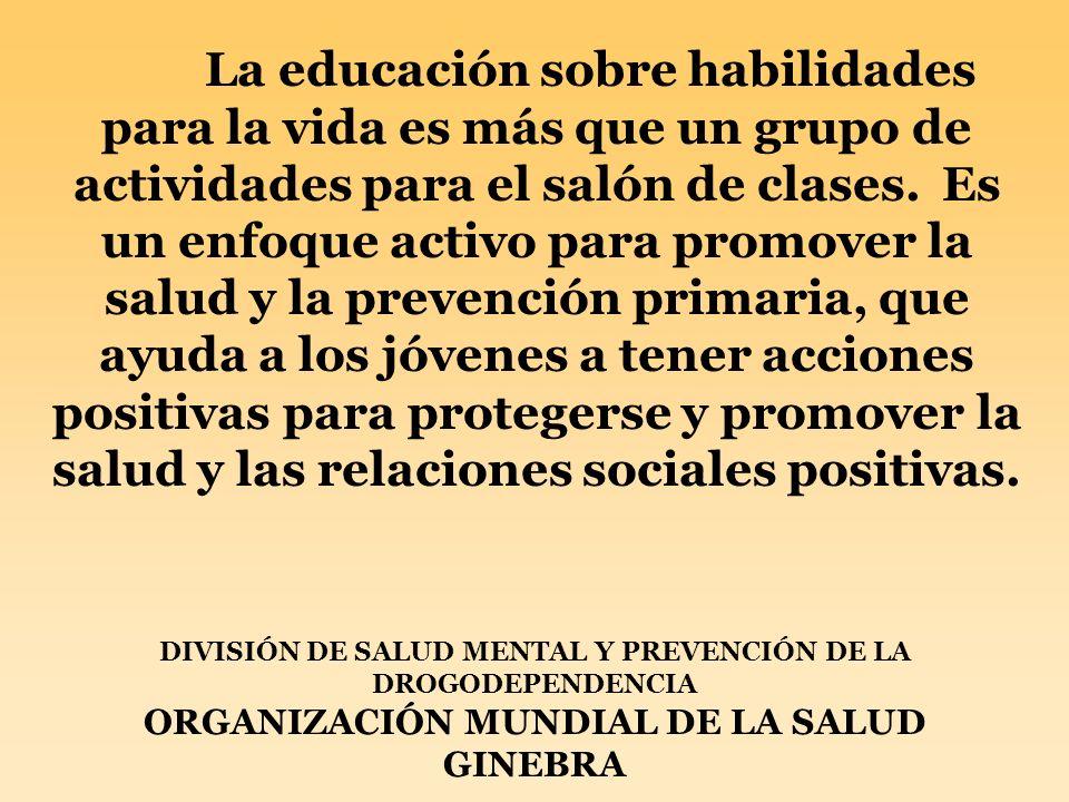 DIVISIÓN DE SALUD MENTAL Y PREVENCIÓN DE LA DROGODEPENDENCIA ORGANIZACIÓN MUNDIAL DE LA SALUD GINEBRA La educación sobre habilidades para la vida es m