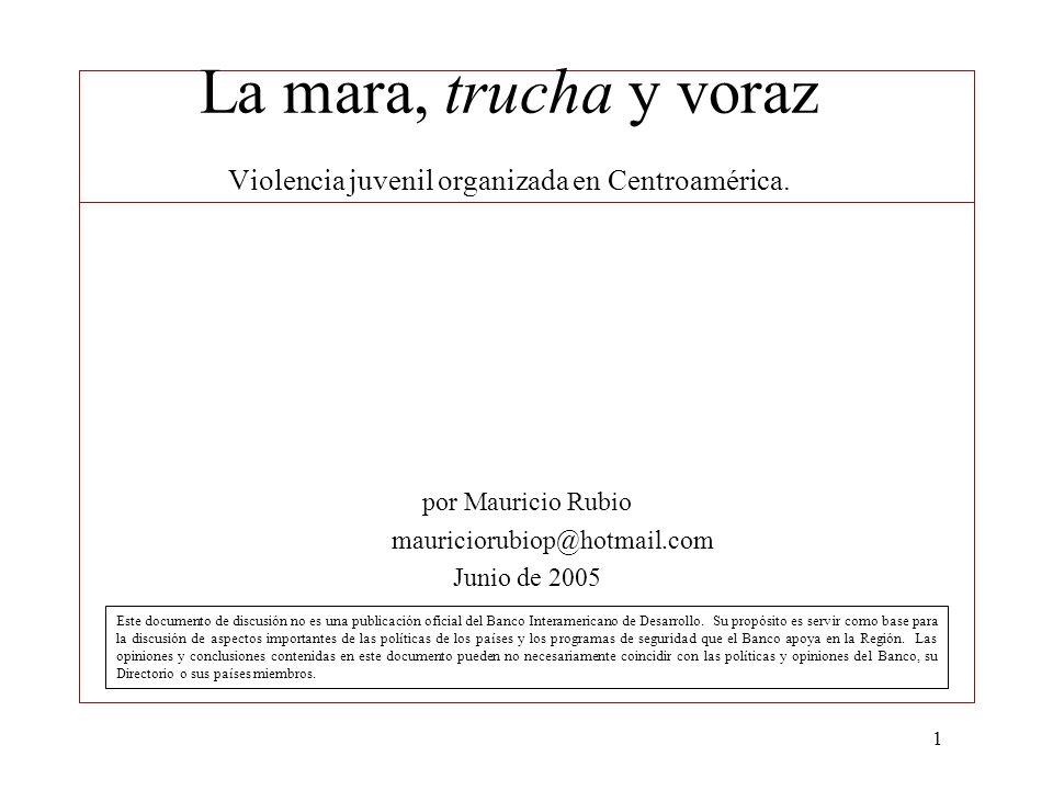 1 La mara, trucha y voraz Violencia juvenil organizada en Centroamérica. por Mauricio Rubio mauriciorubiop@hotmail.com Junio de 2005 Este documento de