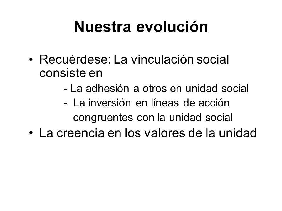 Nuestra evolución Recuérdese: La vinculación social consiste en - La adhesión a otros en unidad social - La inversión en líneas de acción congruentes con la unidad social La creencia en los valores de la unidad