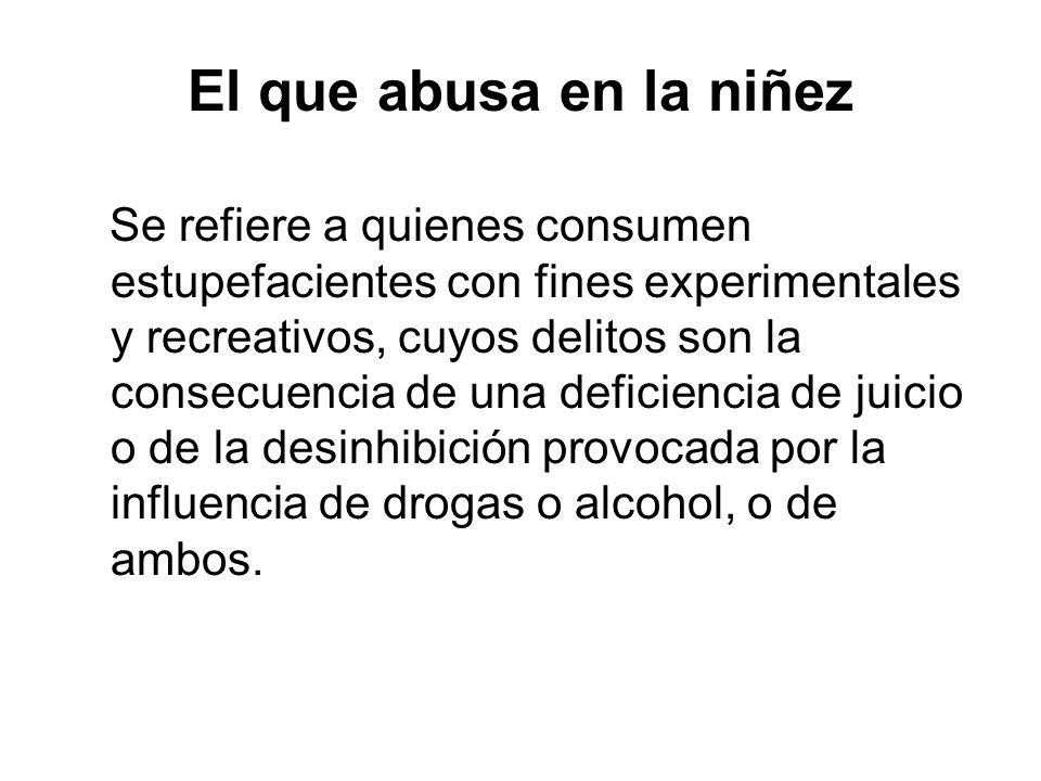 El que abusa en la niñez Se refiere a quienes consumen estupefacientes con fines experimentales y recreativos, cuyos delitos son la consecuencia de una deficiencia de juicio o de la desinhibición provocada por la influencia de drogas o alcohol, o de ambos.