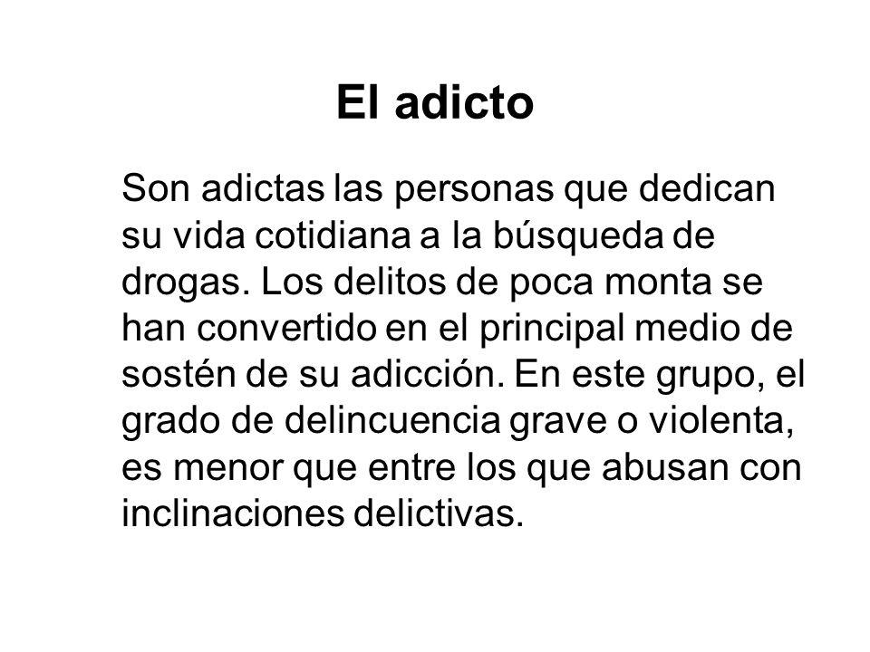 El adicto Son adictas las personas que dedican su vida cotidiana a la búsqueda de drogas. Los delitos de poca monta se han convertido en el principal