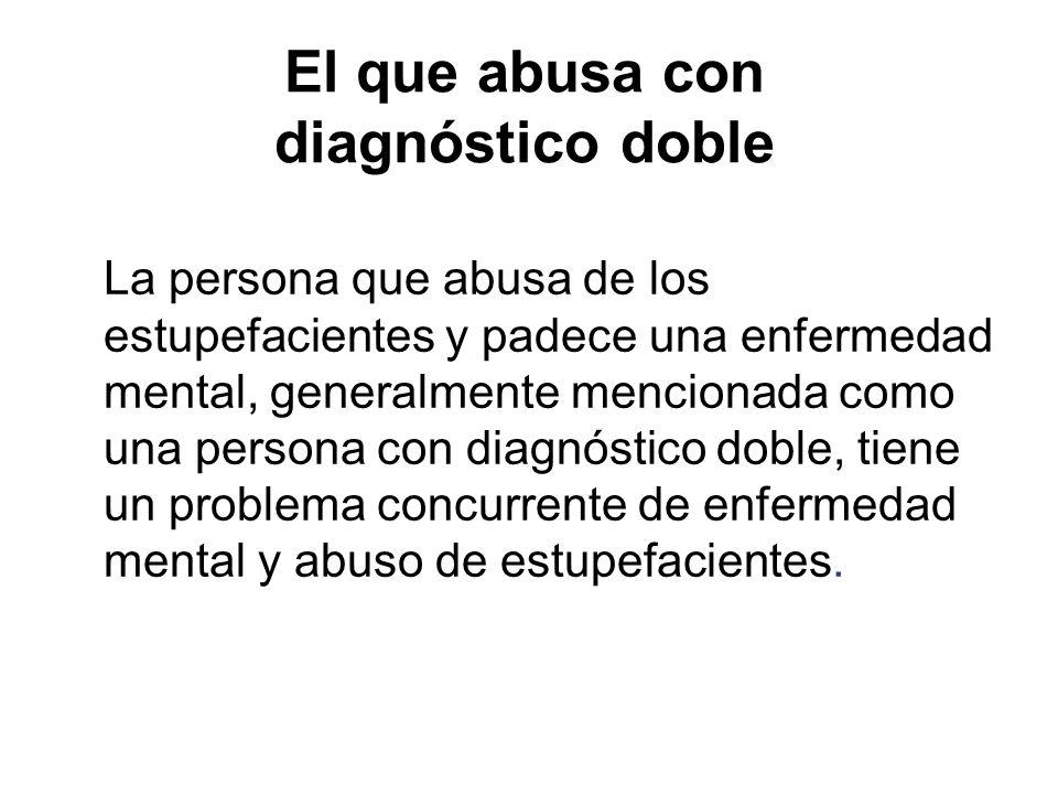 El que abusa con diagnóstico doble La persona que abusa de los estupefacientes y padece una enfermedad mental, generalmente mencionada como una persona con diagnóstico doble, tiene un problema concurrente de enfermedad mental y abuso de estupefacientes.