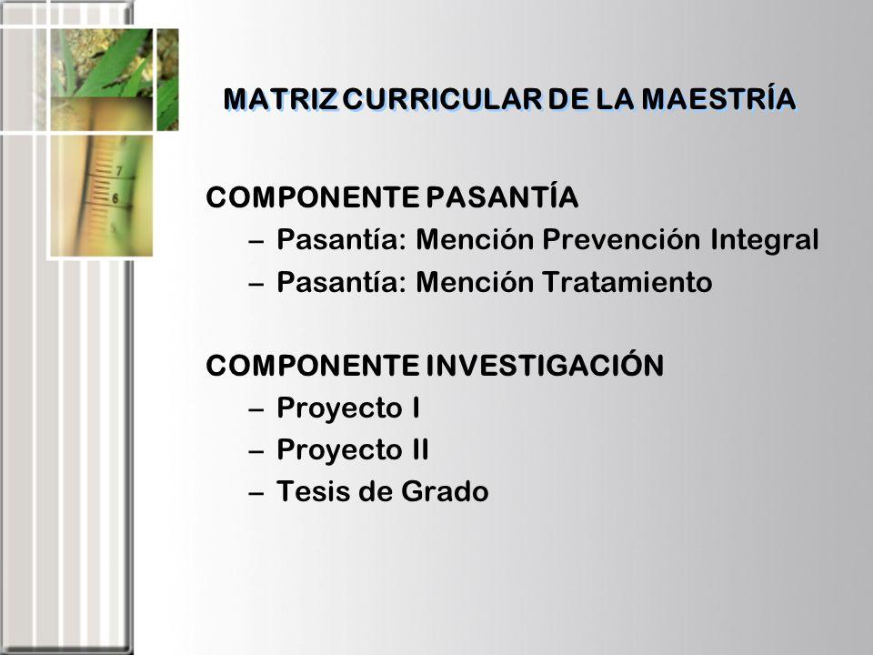 MATRIZ CURRICULAR DE LA MAESTRÍA COMPONENTE PASANTÍA –Pasantía: Mención Prevención Integral –Pasantía: Mención Tratamiento COMPONENTE INVESTIGACIÓN –P